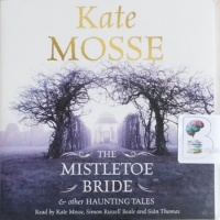 The Mistletoe Bride and Other Haunting Tales written by Kate Mosse performed by Kate Mosse, Simon Russell Beale and Sian Thomas on CD (Unabridged)